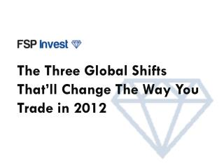 The Three Global Shifts That'll Change  T he Wa y You Trade in 2012