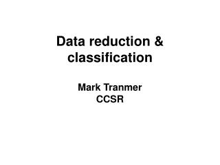 Data reduction  classification  Mark Tranmer CCSR