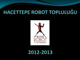 HACETTEPE ROBOT TOPLULU ĞU  2012-2013