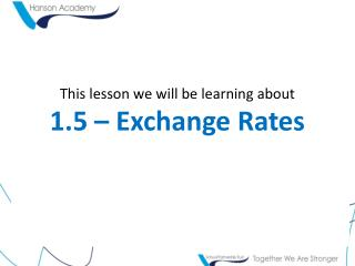 This lesson we will be learning about 1.5 �  Exchange Rates
