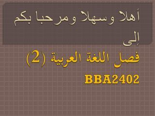 أهلا وسهلا ومرحبا بكم إلى فصل اللغة العربية (2) BBA2402