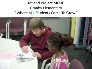 "RtI  and Project MORE Granby Elementary ""Where  ALL  Students Come To Grow"""