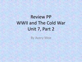 Review  PP WWII  and  T he  Cold  War  Unit  7,  Part  2
