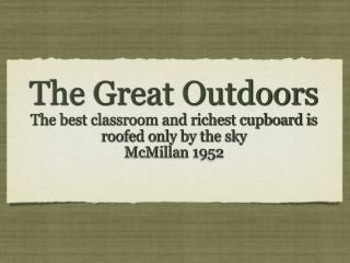 The Great Outdoors The best classroom and richest cupboard is roofed only by the sky McMillan 1952