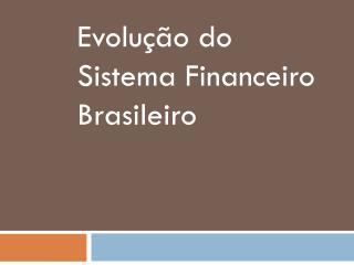 Evolução do Sistema Financeiro Brasileir o