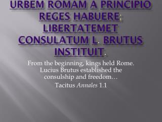 Urbem Romam a principio reges habuere ;  libertatem et consulatum L .  Brutus instituit .