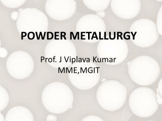 POWDER METALLURGY Prof . J  Viplava  Kumar          MME,MGIT