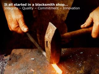It all started in a blacksmith shop… Integrity – Quality – Commitment – Innovation