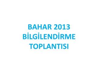 BAHAR 2013 BİLGİLENDİRME TOPLANTISI