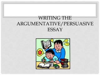 Writing the Argumentative/Persuasive Essay