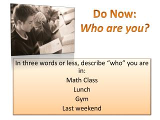 "In three words or less, describe ""who"" you are in: Math Class Lunch Gym Last weekend"