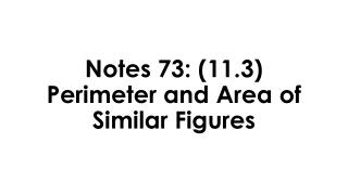 Notes 73: (11.3)  Perimeter and Area of Similar Figures