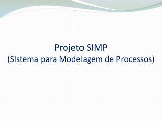 Projeto SIMP  ( SIstema  para Modelagem de Processos)
