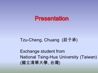Tzu-Cheng, Chuang    Exchange student from National Tsing-Hua University Taiwan ,