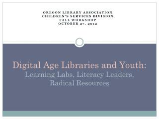 Digital Age Libraries and Youth:  Learning Labs, Literacy Leaders,  Radical Resources