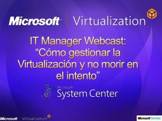 """IT Manager  Webcast : """"Cómo gestionar la  Virtualización  y no morir en el intento"""""""