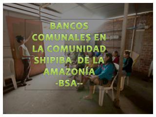 BANCOS COMUNALES EN LA COMUNIDAD SHIPIBA  DE LA AMAZONÍA -BSA--