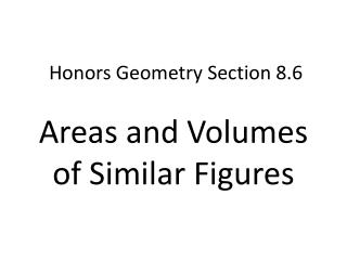Honors Geometry  Section 8.6 Areas  and  Volumes  of  Similar Figures