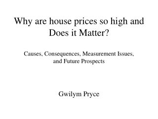 Why are house prices so high and Does it Matter  Causes, Consequences, Measurement Issues,  and Future Prospects