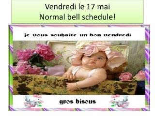 Vendredi  le 17  mai Normal bell schedule!