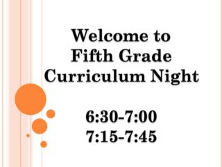 Welcome to  Fifth Grade Curriculum Night 6:30-7:00 7:15-7:45