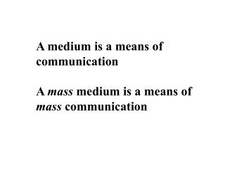 A medium is a means of communication  A mass medium is a means of  mass communication