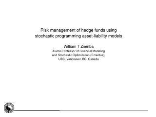 Risk management of hedge funds using  stochastic programming asset-liability models  William T Ziemba Alumni Professor o