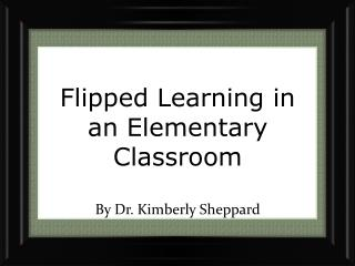 Flipped Learning in  an  E lementary Classroom  By Dr. Kimberly Sheppard