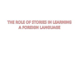 THE ROLE OF STORIES IN LEARNING A FOREIGN LANGUAGE