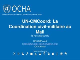 UN-CMCoord: La Coordination civil-militaire au Mali 15 novembre 2013 UN-CMCoord