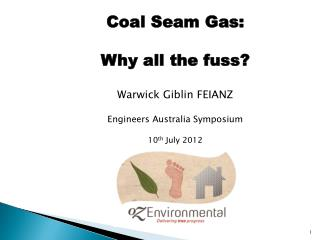 Coal Seam Gas: Why all the fuss ? Warwick  Giblin  FEIANZ Engineers Australia Symposium