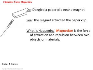 Do : Dangled a paper clip near a magnet. See : The magnet attracted the paper clip.