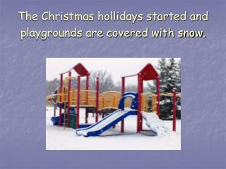 The Christmas hollidays started and playgrounds are covered with snow.
