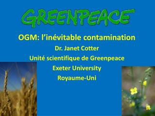 OGM: l' inévitable  contamination  Dr. Janet Cotter U nité scientifique de Greenpeace