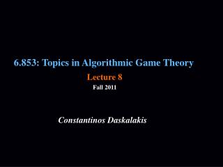 6.853: Topics in Algorithmic Game Theory