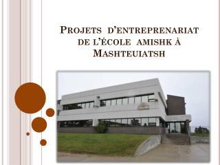 Projets  d�entreprenariat  de l��cole   amishk  �  Mashteuiatsh