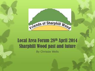 Local  Area Forum  28 th  April  2014 Sharphill Wood past and future