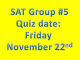 SAT Group #5 Quiz date:  Friday  November 22 nd