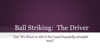 Ball Striking:  The Driver