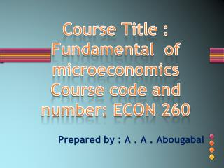 Course  Title : Fundamental  of microeconomics  Course code and number: ECON  260