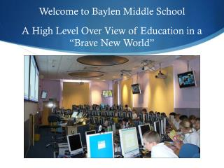 "Welcome to Baylen Middle  School A  High Level Over View of Education in  a  ""Brave New  World"""