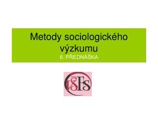 Metody sociologick�ho  v�zkumu 6. P?EDN��KA