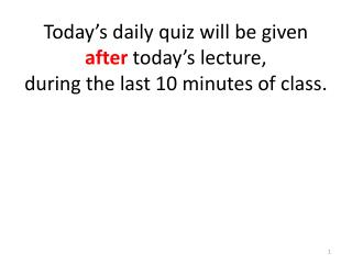 Today�s daily quiz will be given  after today�s lecture,  during the last  10  minutes of class.