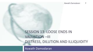 Session 13: Loose Ends in Valuation –III Distress, Dilution and Illiquidity