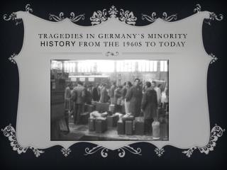 Tragedies in Germany`s minority  history  from the 1960s to today