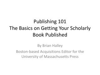 Publishing  101 The  Basics on Getting Your Scholarly Book Published