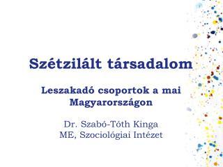 Szétzilált társadalom  Leszakadó csoportok a mai Magyarországon  Dr. Szabó-Tóth Kinga