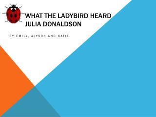 What the Ladybird heard J ulia Donaldson