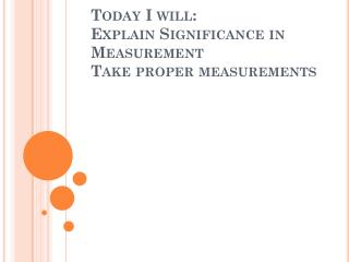 Today I will:  Explain Significance in Measurement Take proper measurements