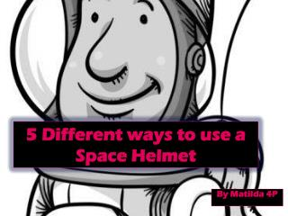 5 Different ways to use a Space Helmet